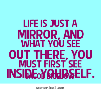 Quotes about life - Life is just a mirror, and what you see out there, you..
