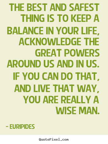 Quote about life - The best and safest thing is to keep a balance in..