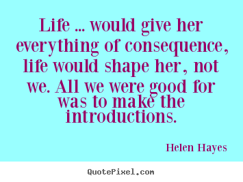 Helen Hayes photo quotes - Life ... would give her everything of consequence,.. - Life quotes