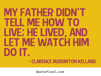 My father didn't tell me how to live; he lived, and let.. Clarence Buddinton Kelland  life quotes