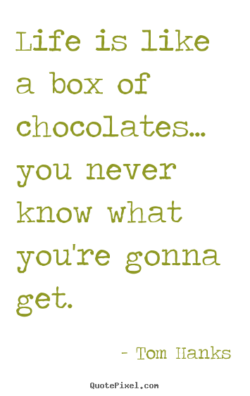 Tom Hanks picture quotes - Life is like a box of chocolates... you never know.. - Life quotes