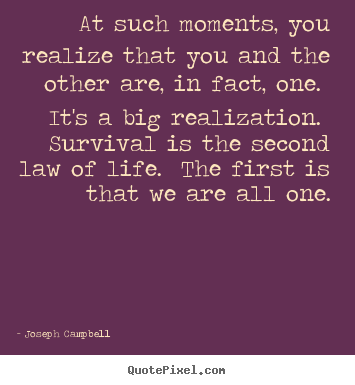 At such moments, you realize that you and the other are, in fact,.. Joseph Campbell greatest life sayings