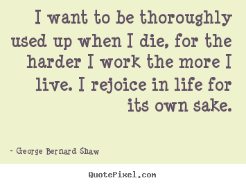 Life quote - I want to be thoroughly used up when i die, for the harder i work..