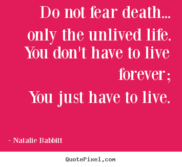 Life quotes - Do not fear death... only the unlived life.you don't have to live..