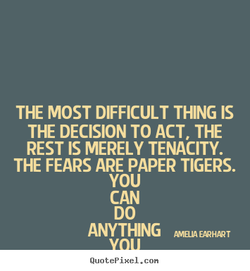 The most difficult thing is the decision to act, the rest is.. Amelia Earhart good life quote