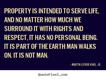 Property is intended to serve life, and no matter how much.. Martin Luther King, Jr. best life quotes