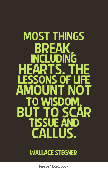 Most things break, including hearts. the lessons of life amount.. Wallace Stegner greatest life quotes