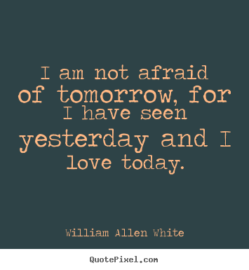 I am not afraid of tomorrow, for i have seen yesterday and i love today. William Allen White great life quotes