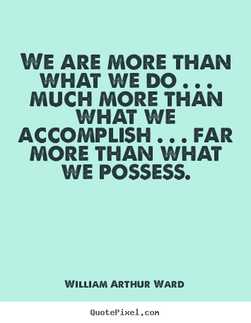 We are more than what we do . . . much more than what we accomplish.. William Arthur Ward top life quotes