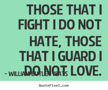 William Butler Yeats photo quotes - Those that i fight i do not hate, those that i guard i do not love. - Life quotes