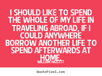 I should like to spend the whole of my life in traveling abroad,.. William Hazlitt best life quotes
