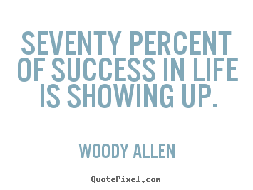 Life quote - Seventy percent of success in life is showing up.