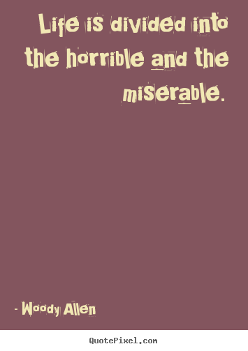 Make picture quotes about life - Life is divided into the horrible and the miserable.