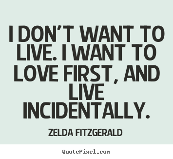Quotes about life - I don't want to live. i want to love first, and live..