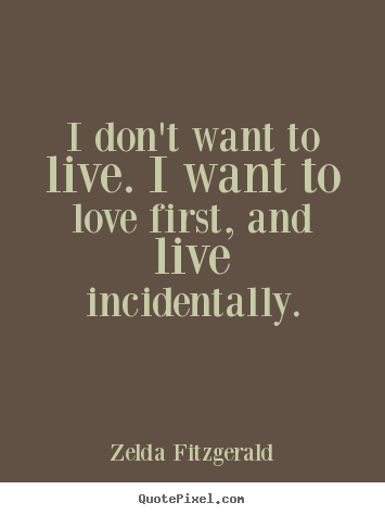 Life quotes - I don't want to live. i want to love first,..