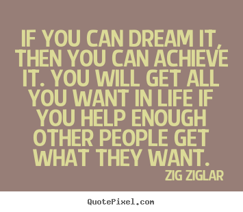Zig Ziglar picture sayings - If you can dream it, then you can achieve it. you will get.. - Life quote