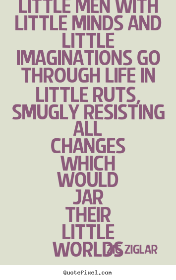 Little men with little minds and little imaginations.. Zig Ziglar greatest life quote