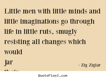 Zig Ziglar picture quotes - Little men with little minds and little imaginations.. - Life quotes