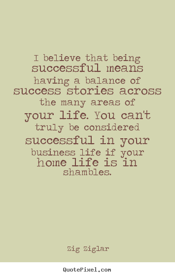 I believe that being successful means having a balance.. Zig Ziglar good life quote