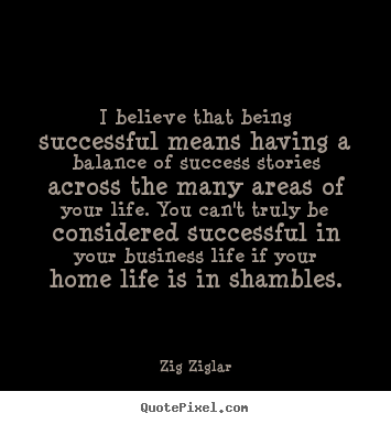 I believe that being successful means having a balance of.. Zig Ziglar great life quotes