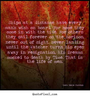 Design photo quote about life - Ships at a distance have every man's wish on board. for some they..