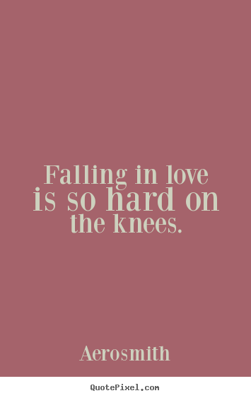 Falling in love is so hard on the knees. Aerosmith good love sayings