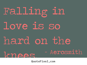 Falling in love is so hard on the knees. Aerosmith great love quotes