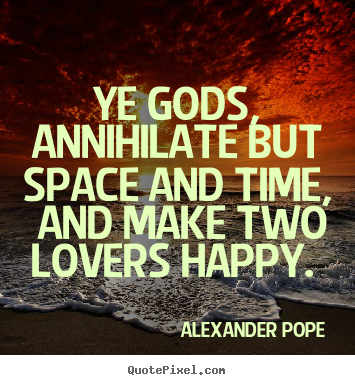 Alexander Pope picture quotes - Ye gods, annihilate but space and time,.. - Love quotes