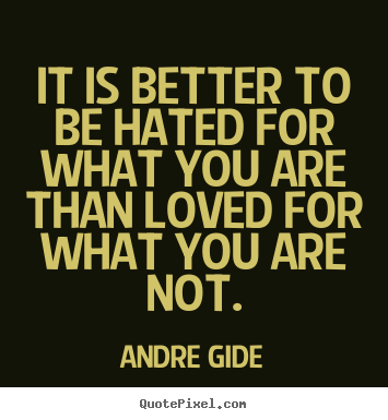 It is better to be hated for what you are than.. Andre Gide popular love quotes
