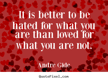 Andre Gide picture quote - It is better to be hated for what you are than loved for.. - Love quotes