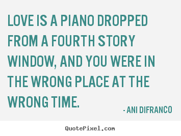 Love quotes - Love is a piano dropped from a fourth story window, and you were..