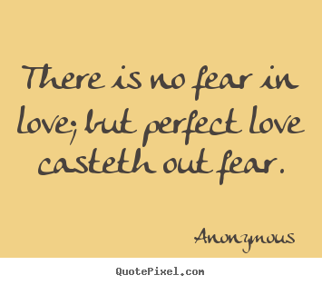 Love quotes - There is no fear in love; but perfect love casteth out fear.
