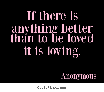 Anonymous picture quotes - If there is anything better than to be loved.. - Love quotes