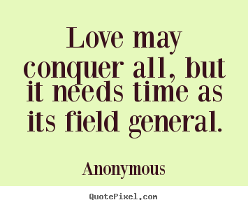 Quotes about love - Love may conquer all, but it needs time as its field general.