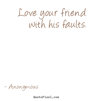 Anonymous picture quotes - Love your friend with his faults. - Love quotes