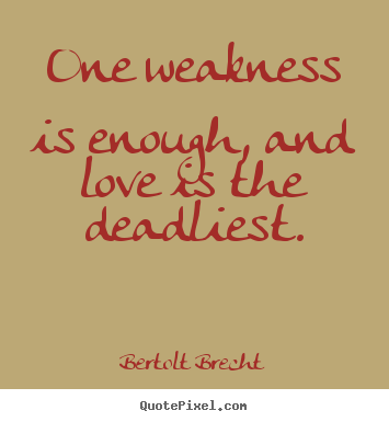 Make poster quotes about love - One weakness is enough, and love is the deadliest.