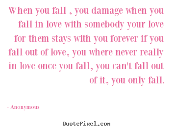 Love quotes - When you fall , you damage when you fall in love with..