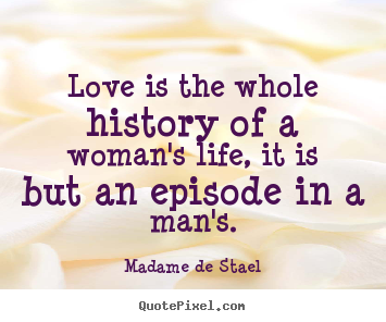 Madame De Stael picture quotes - Love is the whole history of a woman's life, it is but an episode in.. - Love sayings