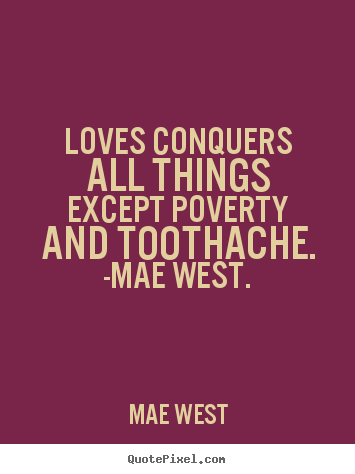 Loves conquers all things except poverty and toothache. -mae west. Mae West popular love sayings