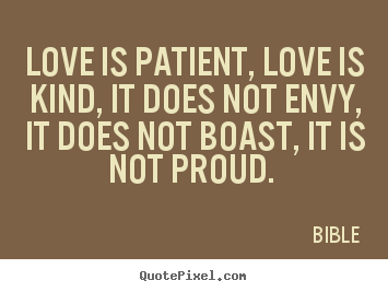 Quotes about love - Love is patient, love is kind, it does not envy, it does not boast, it..