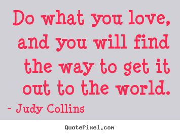 Quotes about love - Do what you love, and you will find the way to get it out..