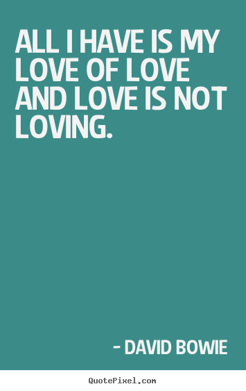 Quotes about love - All i have is my love of love and love is not..
