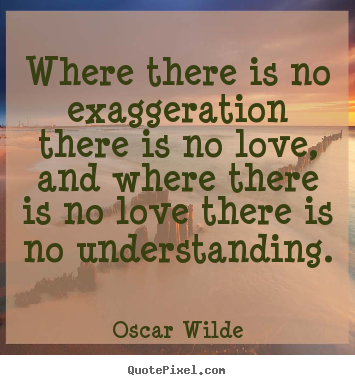 Oscar Wilde picture quotes - Where there is no exaggeration there is no love, and where there is no.. - Love quotes