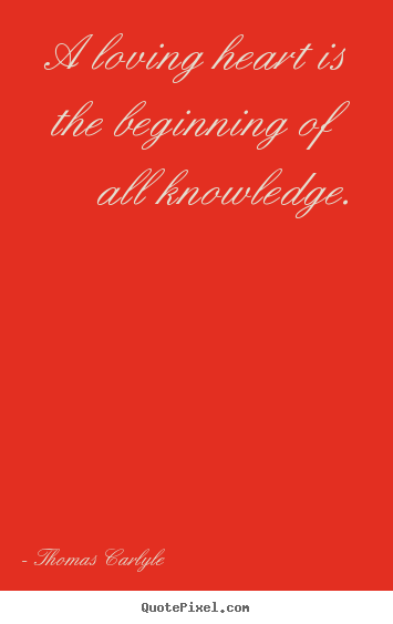 Quote about love - A loving heart is the beginning of all knowledge.