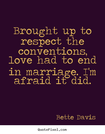 Design picture quotes about love - Brought up to respect the conventions, love had to end in marriage. i'm..