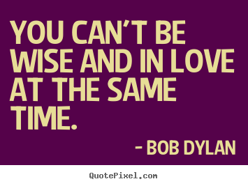 Love quote - You can't be wise and in love at the same time.