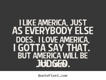 Bob Dylan picture quote - I like america, just as everybody else does. i love.. - Love quotes