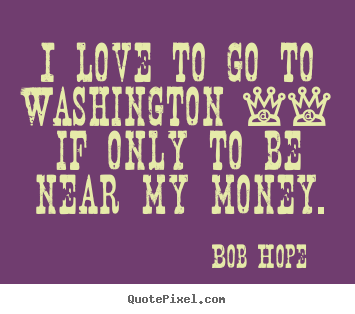 I love to go to washington -- if only to be near my money. Bob Hope famous love quote