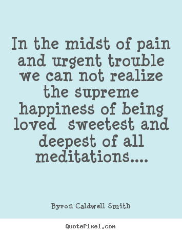 Quotes about love - In the midst of pain and urgent trouble we can not realize the supreme..