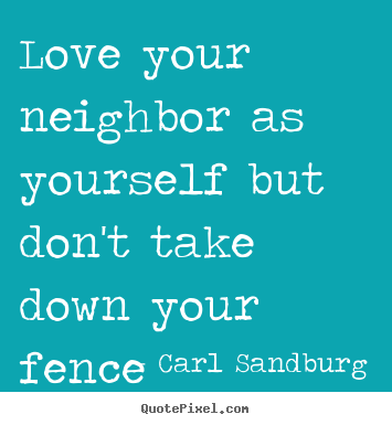 Create custom picture quotes about love - Love your neighbor as yourself but don't take down your fence..